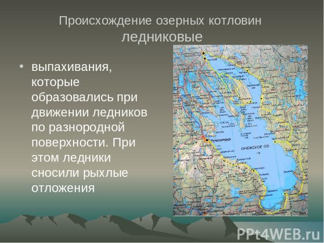 Происхождение озерных котловин ледниковые выпахивания, которые образовались при движении ледников по разнородной поверхности. При этом ледники сносили рыхлые отложения