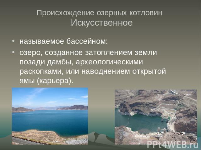 Происхождение озерных котловин Искусственное называемое бассейном: озеро, созданное затоплением земли позади дамбы, археологическими раскопками, или наводнением открытой ямы (карьера).