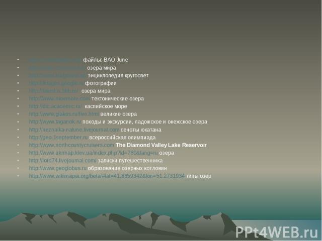 http://ru.wikipedia.org/ файлы: ВАО June http://www.ozeramira.ru озера мира http://www.krugosvet.ru/ энциклопедия кругосвет http://images.google.ru фотографии http://talusha.3bb.ru/ озера мира http://www.moemore.com тектонические озера http://dic.ac…