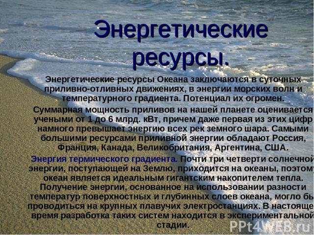 Энергетические ресурсы. Энергетические ресурсы Океана заключаются в суточных приливно-отливных движениях, в энергии морских волн и температурного градиента. Потенциал их огромен. Суммарная мощность приливов на нашей планете оценивается учеными от 1 …