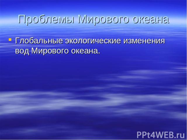 Проблемы Мирового океана Глобальные экологические изменения вод Мирового океана.