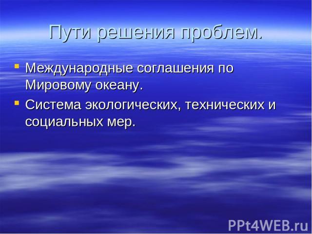 Пути решения проблем. Международные соглашения по Мировому океану. Система экологических, технических и социальных мер.