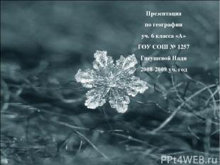 Презентация по географии уч. 6 класса «А» ГОУ СОШ № 1257 Гнеушевой Нади 2008-200