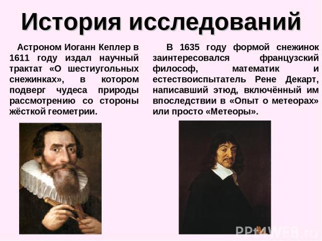 История исследований Астроном Иоганн Кеплер в 1611 году издал научный трактат «О шестиугольных снежинках», в котором подверг чудеса природы рассмотрению со стороны жёсткой геометрии. В 1635 году формой снежинок заинтересовался французский философ, м…