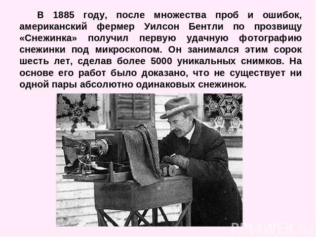 В 1885 году, после множества проб и ошибок, американский фермер Уилсон Бентли по прозвищу «Снежинка» получил первую удачную фотографию снежинки под микроскопом. Он занимался этим сорок шесть лет, сделав более 5000 уникальных снимков. На основе его р…