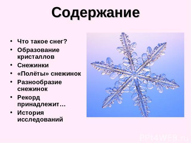 Содержание Что такое снег? Образование кристаллов Снежинки «Полёты» снежинок Разнообразие снежинок Рекорд принадлежит… История исследований