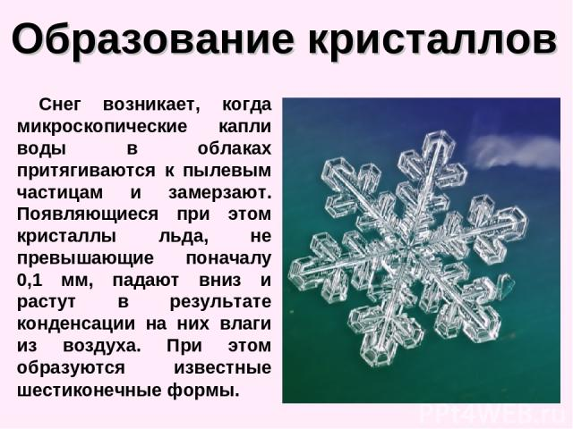 Образование кристаллов Снег возникает, когда микроскопические капли воды в облаках притягиваются к пылевым частицам и замерзают. Появляющиеся при этом кристаллы льда, не превышающие поначалу 0,1 мм, падают вниз и растут в результате конденсации на н…