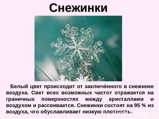 Снежинки Белый цвет происходит от заключённого в снежинке воздуха. Свет всех возможных частот отражается на граничных поверхностях между кристаллами и воздухом и рассеивается. Снежинки состоят на 95% из воздуха, что обуславливает низкую плотность.