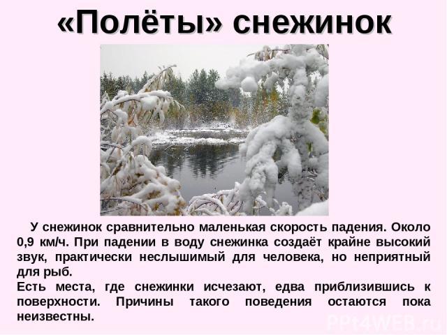 «Полёты» снежинок У снежинок сравнительно маленькая скорость падения. Около 0,9 км/ч. При падении в воду снежинка создаёт крайне высокий звук, практически неслышимый для человека, но неприятный для рыб. Есть места, где снежинки исчезают, едва прибли…