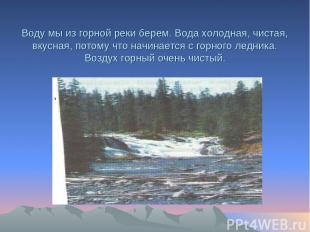 Воду мы из горной реки берем. Вода холодная, чистая, вкусная, потому что начинае