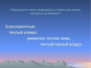 Определите какие природные условия для жизни человека на Кавказе? Благоприятные: