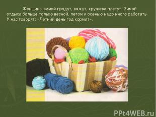 Женщины зимой прядут, вяжут, кружева плетут. Зимой отдыха больше только весной,