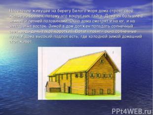 Население живущее на берегу Белого моря дома строят своё жильё из брёвен, потому