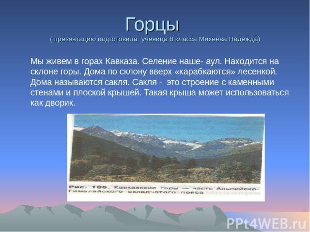 Горцы ( презентацию подготовила ученица 8 класса Михеева Надежда) Мы живем в горах Кавказа. Селение наше- аул. Находится на склоне горы. Дома по склону вверх «карабкаются» лесенкой. Дома называются сакля. Сакля - это строение с каменными стенами и п…