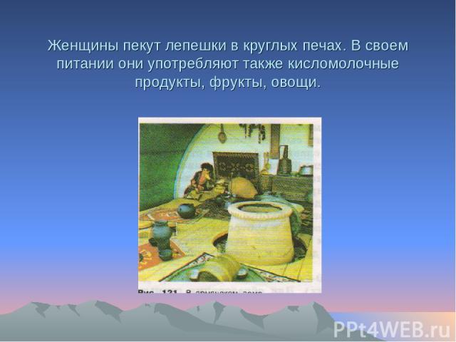 Женщины пекут лепешки в круглых печах. В своем питании они употребляют также кисломолочные продукты, фрукты, овощи.