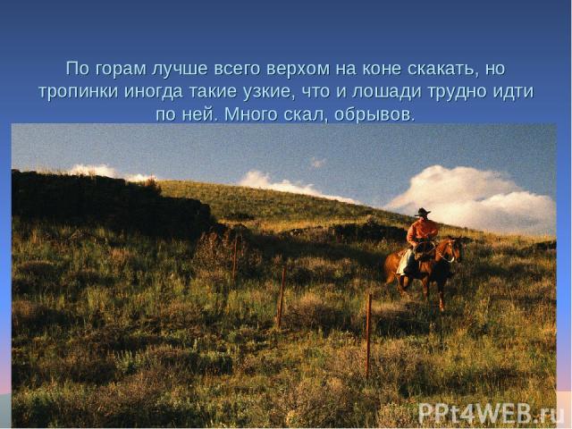 По горам лучше всего верхом на коне скакать, но тропинки иногда такие узкие, что и лошади трудно идти по ней. Много скал, обрывов.