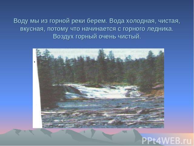 Воду мы из горной реки берем. Вода холодная, чистая, вкусная, потому что начинается с горного ледника. Воздух горный очень чистый.