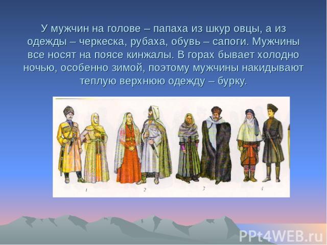 У мужчин на голове – папаха из шкур овцы, а из одежды – черкеска, рубаха, обувь – сапоги. Мужчины все носят на поясе кинжалы. В горах бывает холодно ночью, особенно зимой, поэтому мужчины накидывают теплую верхнюю одежду – бурку.