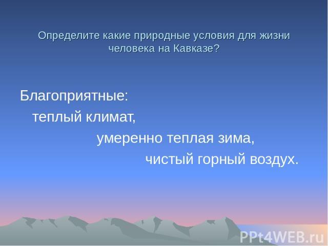 Определите какие природные условия для жизни человека на Кавказе? Благоприятные: теплый климат, умеренно теплая зима, чистый горный воздух.