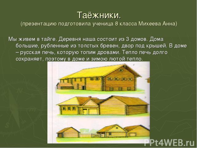 Таёжники. (презентацию подготовила ученица 8 класса Михеева Анна) Мы живем в тайге. Деревня наша состоит из 3 домов. Дома большие, рубленные из толстых бревен, двор под крышей. В доме – русская печь, которую топим дровами. Тепло печь долго сохраняет…
