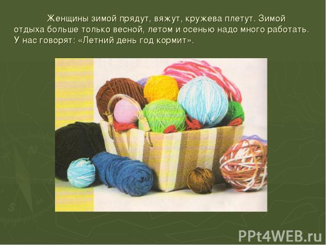 Женщины зимой прядут, вяжут, кружева плетут. Зимой отдыха больше только весной, летом и осенью надо много работать. У нас говорят: «Летний день год кормит».