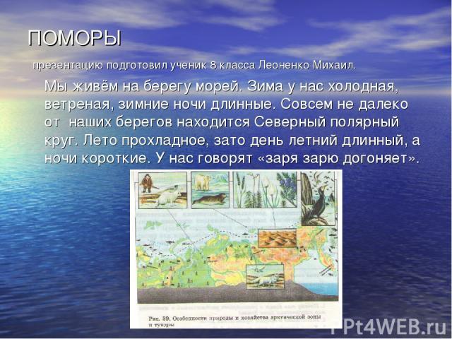 ПОМОРЫ презентацию подготовил ученик 8 класса Леоненко Михаил. Мы живём на берегу морей. Зима у нас холодная, ветреная, зимние ночи длинные. Совсем не далеко от наших берегов находится Северный полярный круг. Лето прохладное, зато день летний длинны…