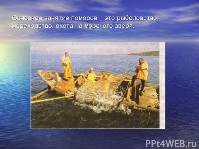 Основное занятие поморов – это рыболовство, мореходство, охота на морского зверя.
