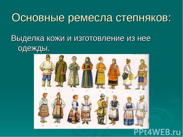 Основные ремесла степняков: Выделка кожи и изготовление из нее одежды.