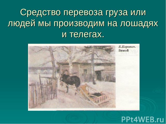 Средство перевоза груза или людей мы производим на лошадях и телегах.