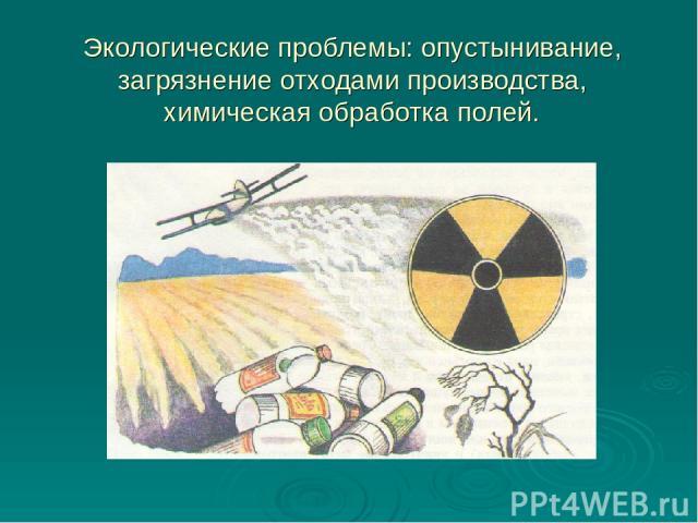Экологические проблемы: опустынивание, загрязнение отходами производства, химическая обработка полей.
