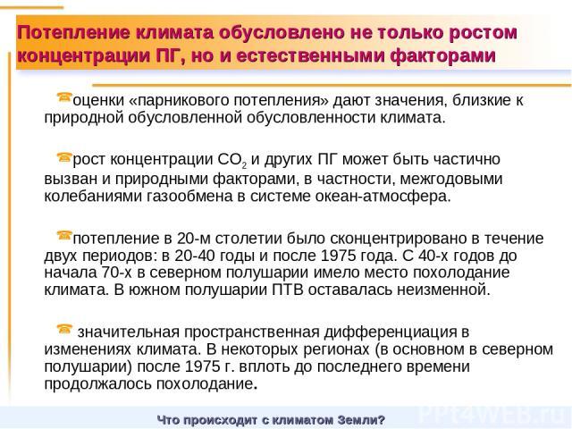 оценки «парникового потепления» дают значения, близкие к природной обусловленной обусловленности климата. рост концентрации СО2 и других ПГ может быть частично вызван и природными факторами, в частности, межгодовыми колебаниями газообмена в системе …