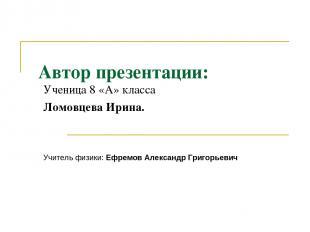 Автор презентации: Ученица 8 «А» класса Ломовцева Ирина. Учитель физики: Ефремов