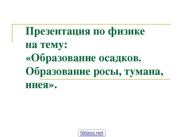 Презентация по физике на тему: «Образование осадков. Образование росы, тумана, инея». 5klass.net
