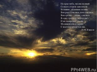 На крае неба, месяц полный Со всех сторон заволокли Большие, облачные волны; Вон