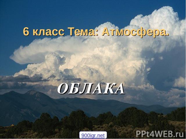 6 класс Тема: Атмосфера. ОБЛАКА 900igr.net