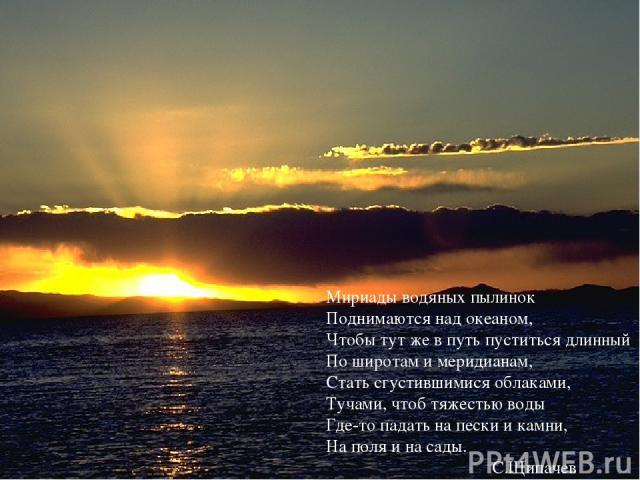 Мириады водяных пылинок Поднимаются над океаном, Чтобы тут же в путь пуститься длинный По широтам и меридианам, Стать сгустившимися облаками, Тучами, чтоб тяжестью воды Где-то падать на пески и камни, На поля и на сады. С.Щипачев