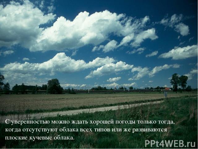 С уверенностью можно ждать хорошей погоды только тогда, когда отсутствуют облака всех типов или же развиваются плоские кучевые облака.