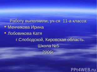 Работу выполнили, уч-ся 11-а класса: Менчикова Ирина Лобовикова Катя г.Слободско