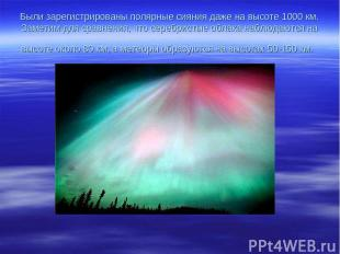 Были зарегистрированы полярные сияния даже на высоте 1000 км. Заметим для сравне