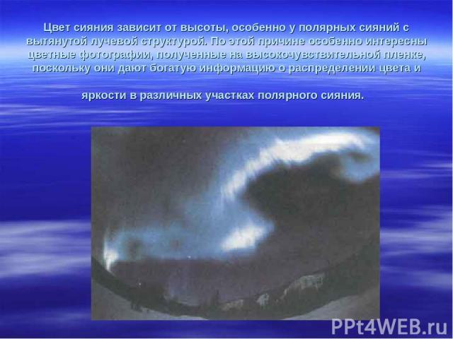 Цвет сияния зависит от высоты, особенно у полярных сияний с вытянутой лучевой структурой. По этой причине особенно интересны цветные фотографии, полученные на высокочувствительной пленке, поскольку они дают богатую информацию о распределении цвета и…