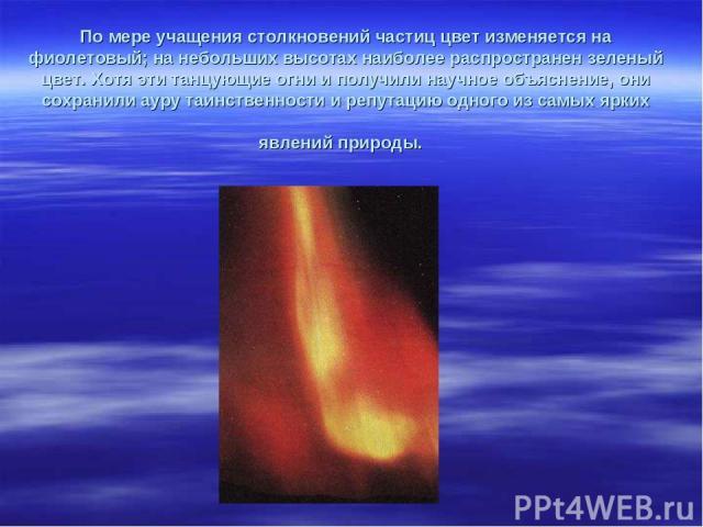 По мере учащения столкновений частиц цвет изменяется на фиолетовый; на небольших высотах наиболее распространен зеленый цвет. Хотя эти танцующие огни и получили научное объяснение, они сохранили ауру таинственности и репутацию одного из самых ярких …