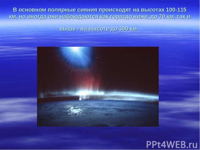 В основном полярные сияния происходят на высотах 100-115 км, но иногда они наблюдаются как гораздо ниже, до 70 км, так и выше - на высоте до 300 км
