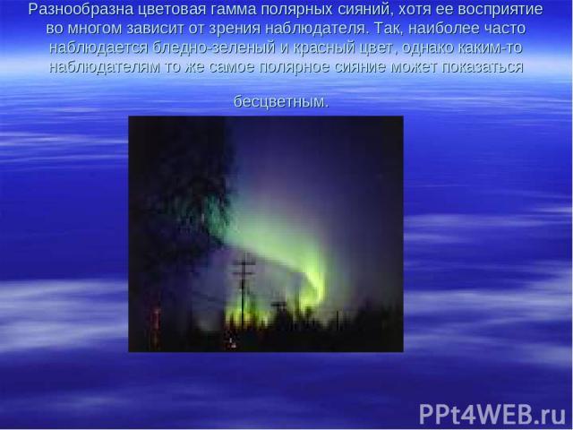 Разнообразна цветовая гамма полярных сияний, хотя ее восприятие во многом зависит от зрения наблюдателя. Так, наиболее часто наблюдается бледно-зеленый и красный цвет, однако каким-то наблюдателям то же самое полярное сияние может показаться бесцветным.