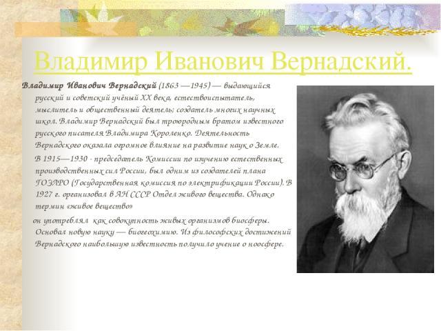 Владимир Иванович Вернадский. Владимир Иванович Вернадский (1863—1945)— выдающийся русский и советский учёный XX века, естествоиспытатель, мыслитель и общественный деятель; создатель многих научных школ. Владимир Вернадский был троюродным братом и…