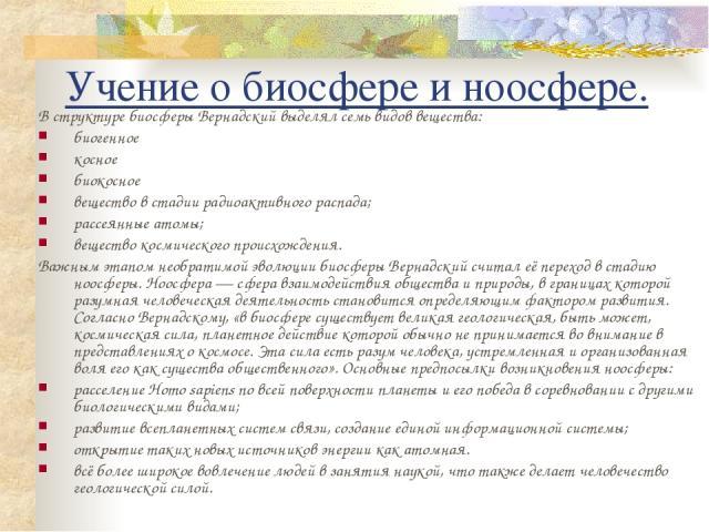Учение о биосфере и ноосфере. В структуре биосферы Вернадский выделял семь видов вещества: биогенное косное биокосное вещество в стадии радиоактивного распада; рассеянные атомы; вещество космического происхождения. Важным этапом необратимой эволюции…