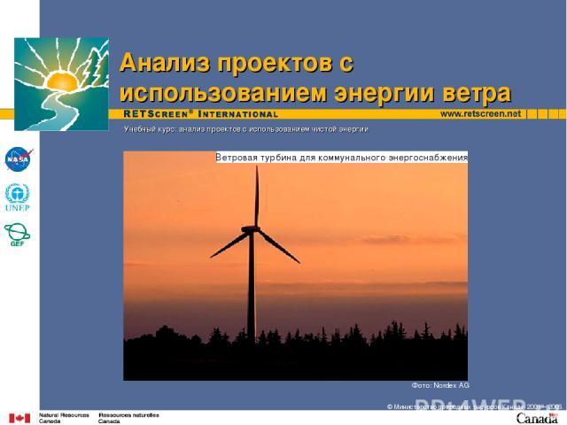 Фото: Nordex AG Учебный курс: анализ проектов с использованием чистой энергии Анализ проектов с использованием энергии ветра Ветровая турбина для коммунального энергоснабжения © Министерство природных ресурсов Канады 2001 – 2006.