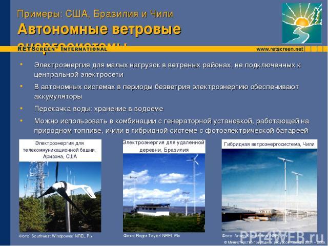 Примеры: США, Бразилия и Чили Автономные ветровые энергосистемы Электроэнергия для малых нагрузок в ветреных районах, не подключенных к центральной электросети В автономных системах в периоды безветрия электроэнергию обеспечивают аккумуляторы Перека…