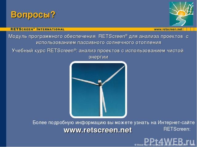Вопросы? Модуль программного обеспечения RETScreen® для анализа проектов с использованием пассивного солнечного отопления Учебный курс RETScreen®: анализ проектов с использованием чистой энергии Более подробную информацию вы можете узнать на Интерне…