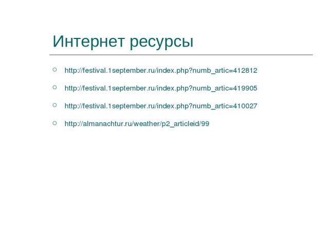 Интернет ресурсы http://festival.1september.ru/index.php?numb_artic=412812 http://festival.1september.ru/index.php?numb_artic=419905 http://festival.1september.ru/index.php?numb_artic=410027 http://almanachtur.ru/weather/p2_articleid/99