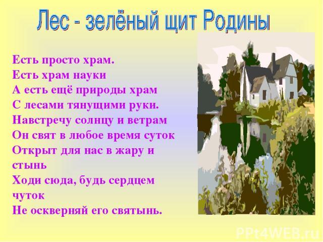 Есть просто храм. Есть храм науки А есть ещё природы храм С лесами тянущими руки. Навстречу солнцу и ветрам Он свят в любое время суток Открыт для нас в жару и стынь Ходи сюда, будь сердцем чуток Не оскверняй его святынь.